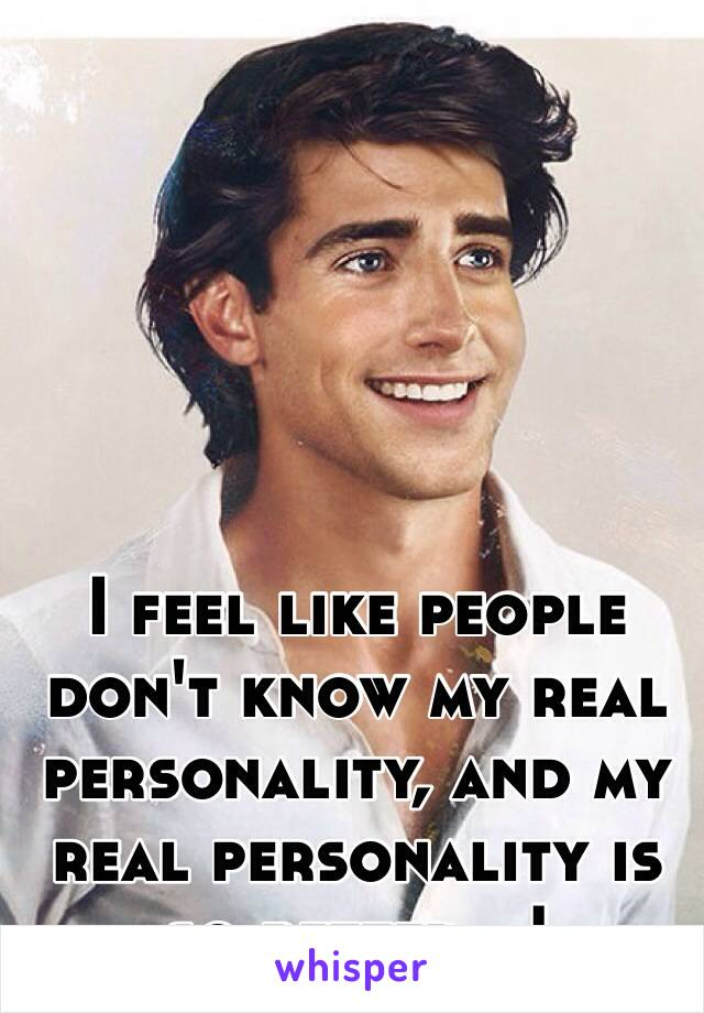 I feel like people don't know my real personality, and my real personality is so better...!