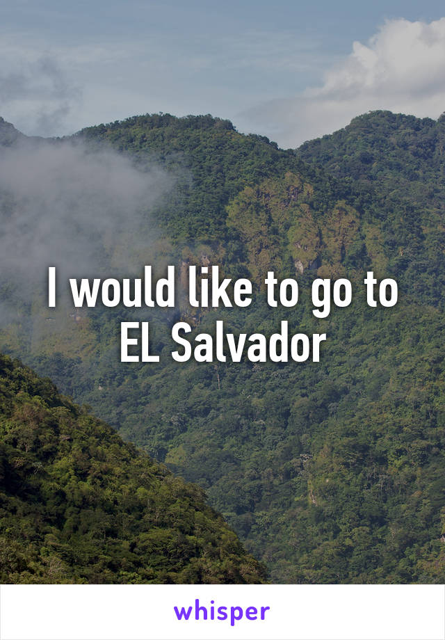 I would like to go to EL Salvador