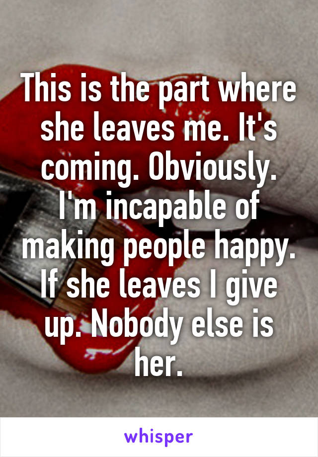 This is the part where she leaves me. It's coming. Obviously. I'm incapable of making people happy. If she leaves I give up. Nobody else is her.