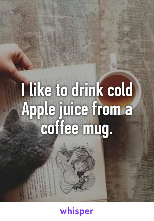 I like to drink cold Apple juice from a coffee mug.