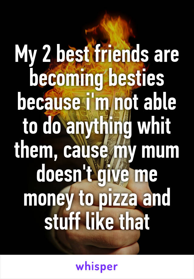 My 2 best friends are becoming besties because i'm not able to do anything whit them, cause my mum doesn't give me money to pizza and stuff like that