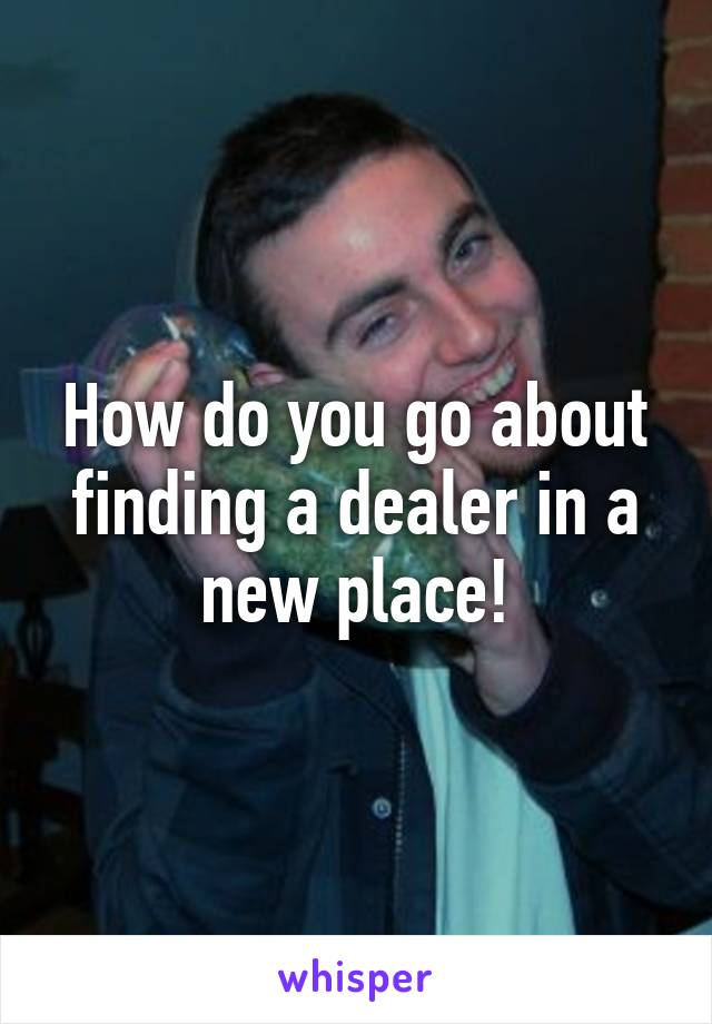 How do you go about finding a dealer in a new place!