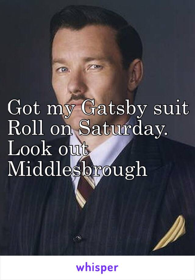 Got my Gatsby suit Roll on Saturday. Look out  Middlesbrough