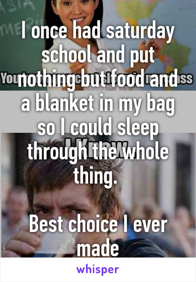 I once had saturday school and put nothing but food and a blanket in my bag so I could sleep through the whole thing.   Best choice I ever made