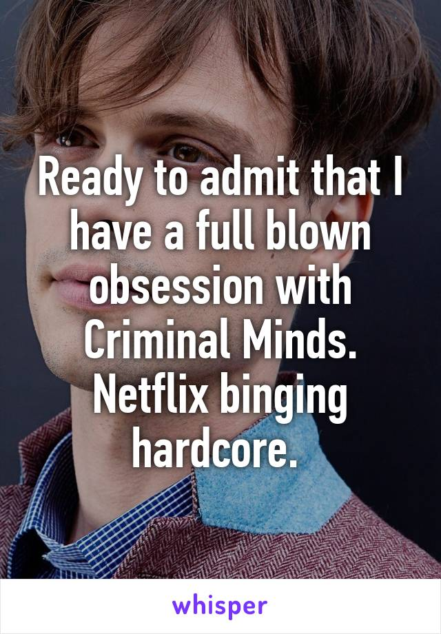 Ready to admit that I have a full blown obsession with Criminal Minds. Netflix binging hardcore.