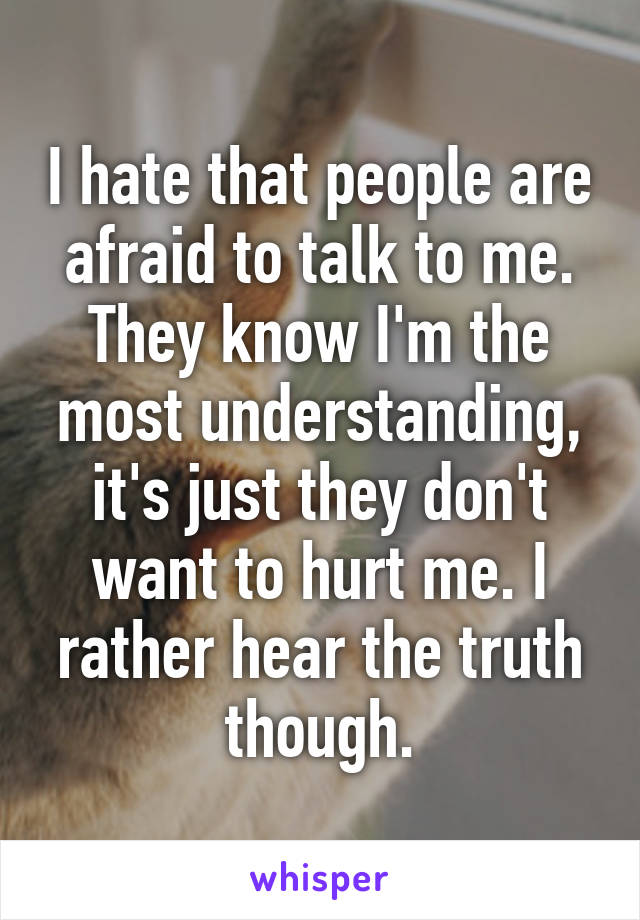 I hate that people are afraid to talk to me. They know I'm the most understanding, it's just they don't want to hurt me. I rather hear the truth though.