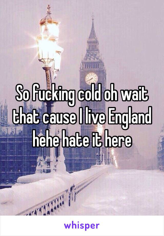 So fucking cold oh wait that cause I live England hehe hate it here