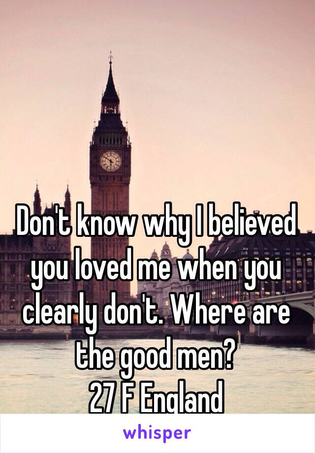 Don't know why I believed you loved me when you clearly don't. Where are the good men?  27 F England