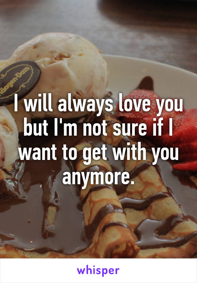 I will always love you but I'm not sure if I want to get with you anymore.