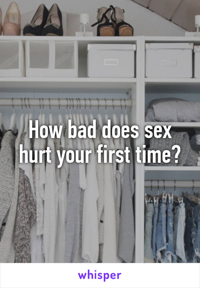 How bad does sex hurt your first time?