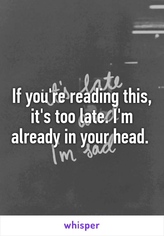 If you're reading this, it's too late. I'm already in your head.