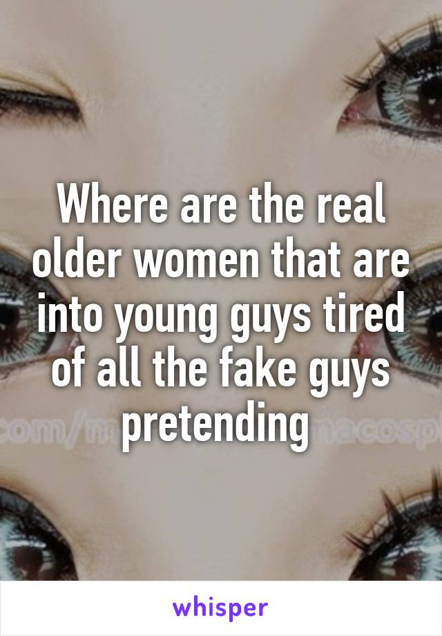 Where are the real older women that are into young guys tired of all the fake guys pretending
