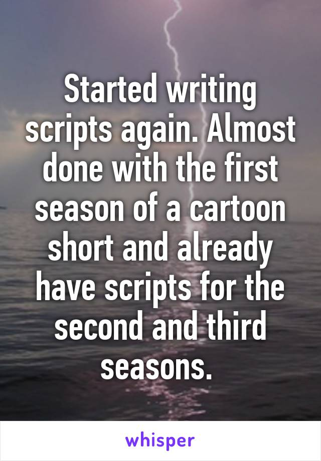 Started writing scripts again. Almost done with the first season of a cartoon short and already have scripts for the second and third seasons.