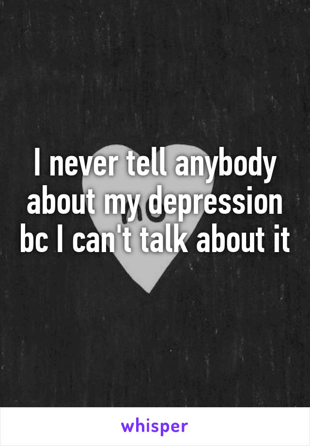 I never tell anybody about my depression bc I can't talk about it