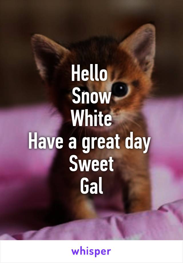 Hello  Snow White Have a great day  Sweet Gal