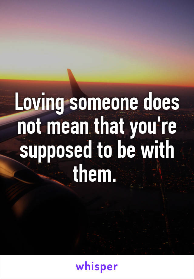 Loving someone does not mean that you're supposed to be with them.
