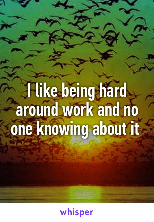 I like being hard around work and no one knowing about it