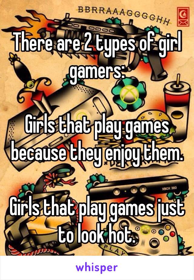 There are 2 types of girl gamers:  Girls that play games because they enjoy them.  Girls that play games just to look hot.