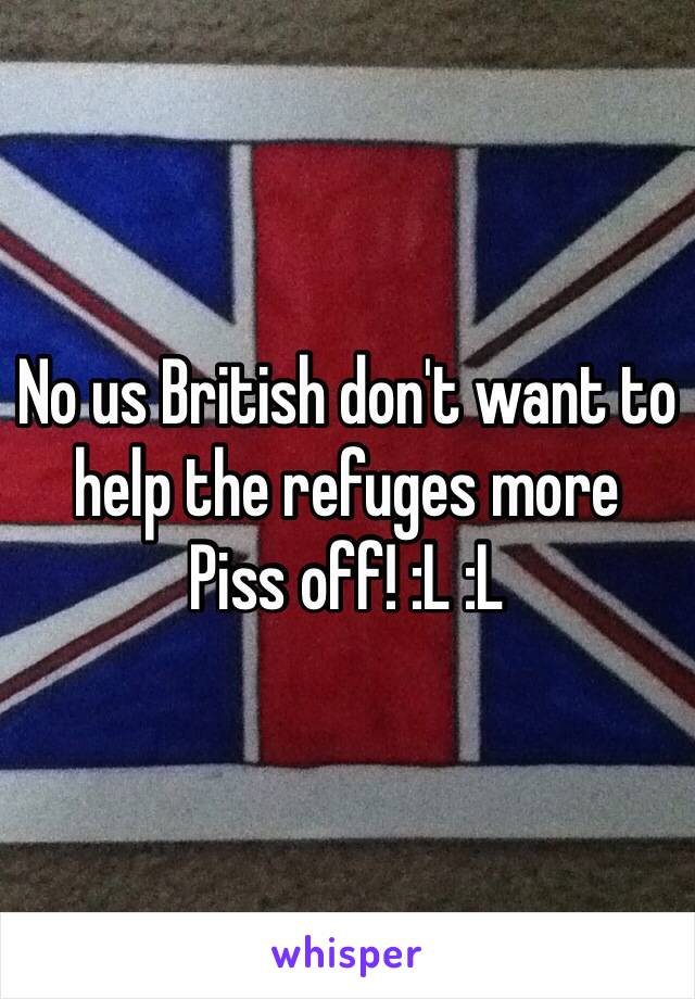 No us British don't want to help the refuges more  Piss off! :L :L