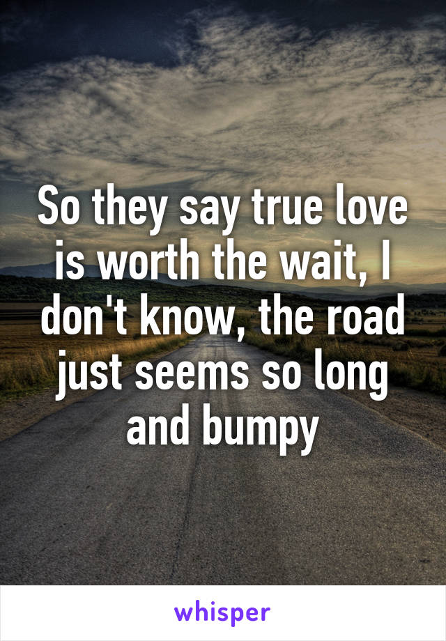 So they say true love is worth the wait, I don't know, the road just seems so long and bumpy
