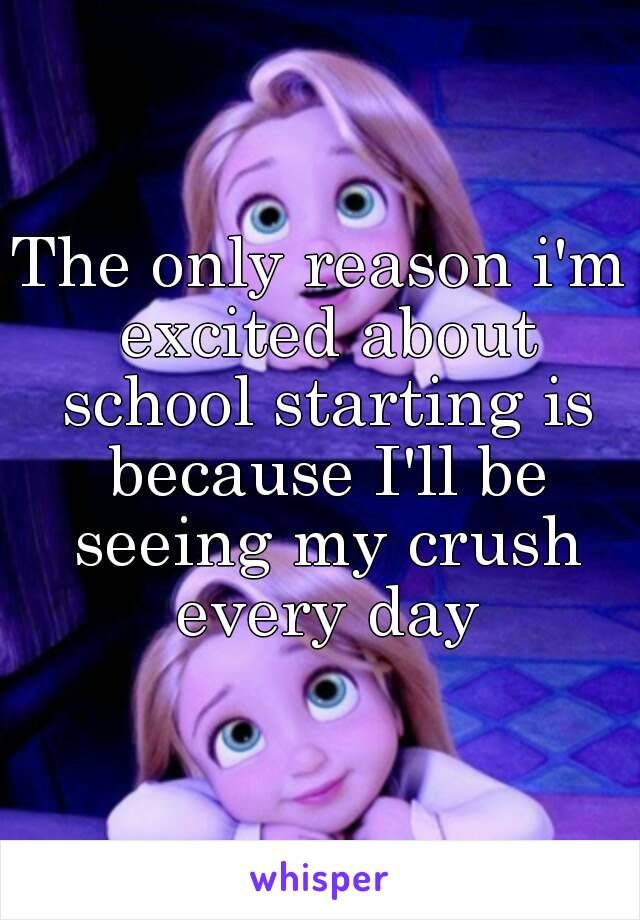 The only reason i'm excited about school starting is because I'll be seeing my crush every day