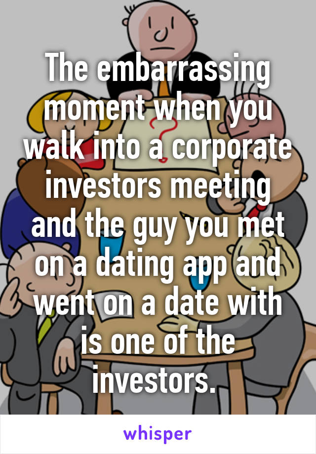 The embarrassing moment when you walk into a corporate investors meeting and the guy you met on a dating app and went on a date with is one of the investors.