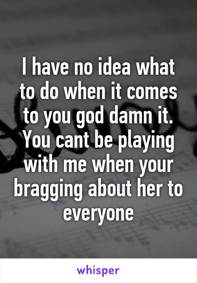 I have no idea what to do when it comes to you god damn it. You cant be playing with me when your bragging about her to everyone