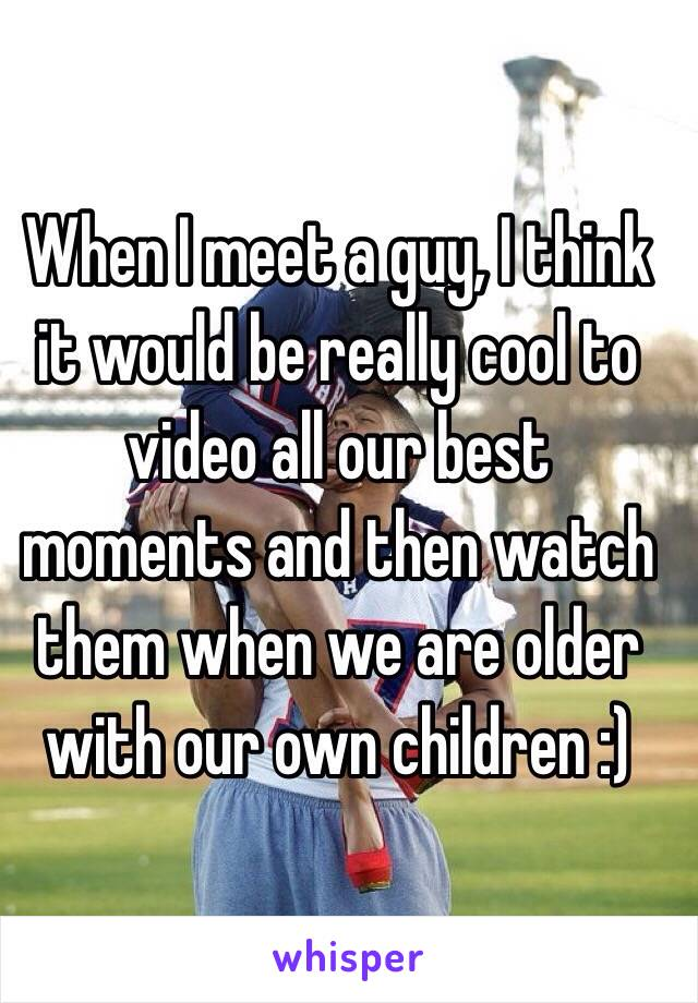 When I meet a guy, I think it would be really cool to video all our best moments and then watch them when we are older with our own children :)