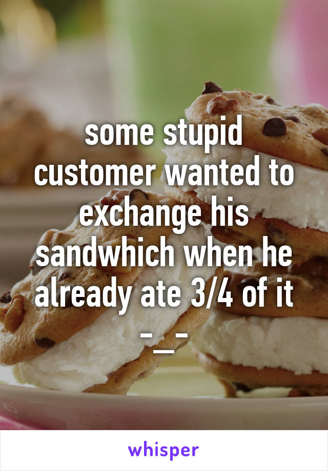 some stupid customer wanted to exchange his sandwhich when he already ate 3/4 of it -_-