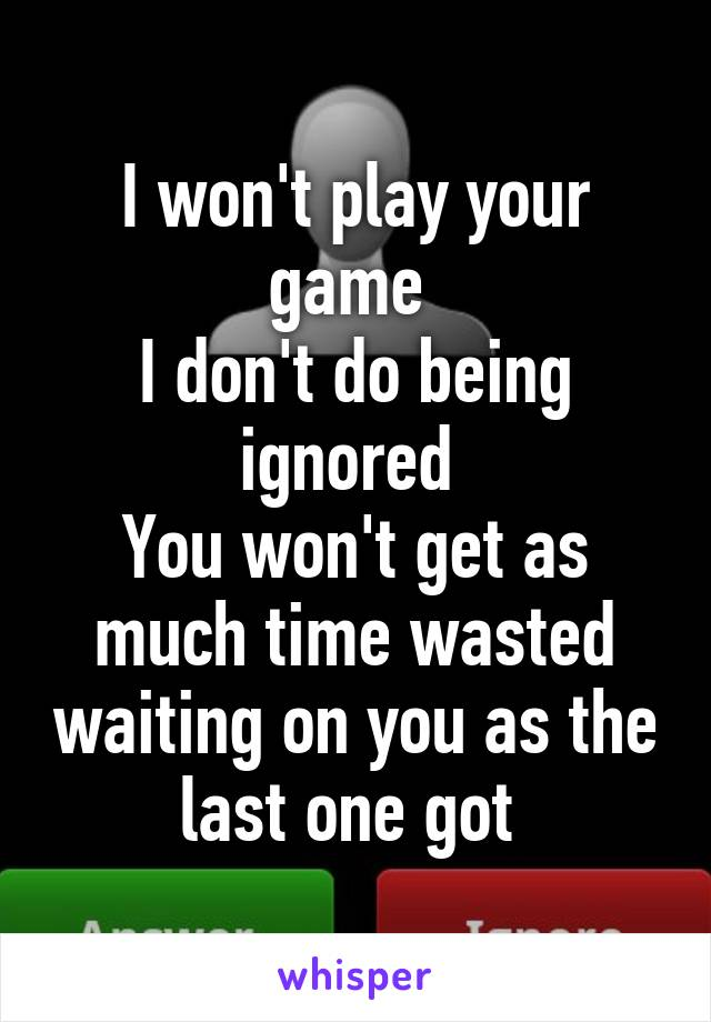 I won't play your game  I don't do being ignored  You won't get as much time wasted waiting on you as the last one got