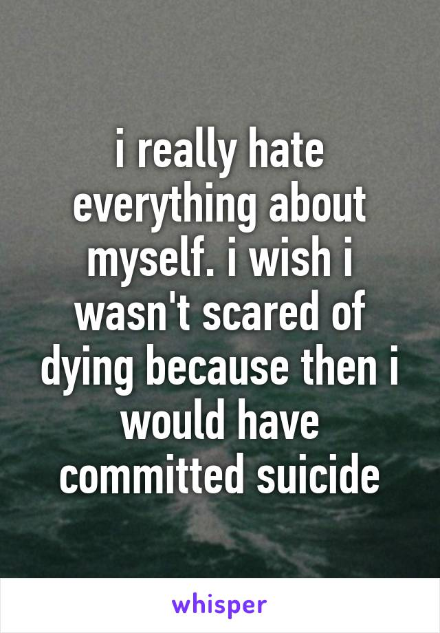 i really hate everything about myself. i wish i wasn't scared of dying because then i would have committed suicide