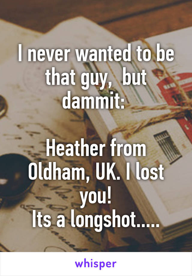 I never wanted to be that guy,  but dammit:   Heather from Oldham, UK. I lost you! Its a longshot.....