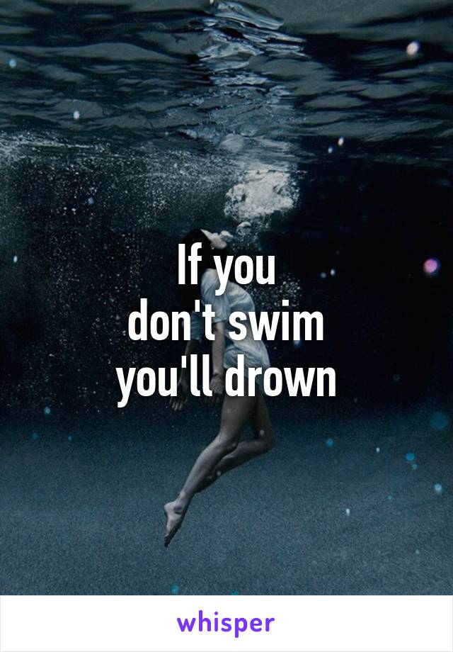 If you don't swim you'll drown