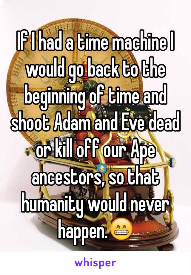 If I had a time machine I would go back to the beginning of time and shoot Adam and Eve dead or kill off our Ape ancestors, so that humanity would never happen.😁