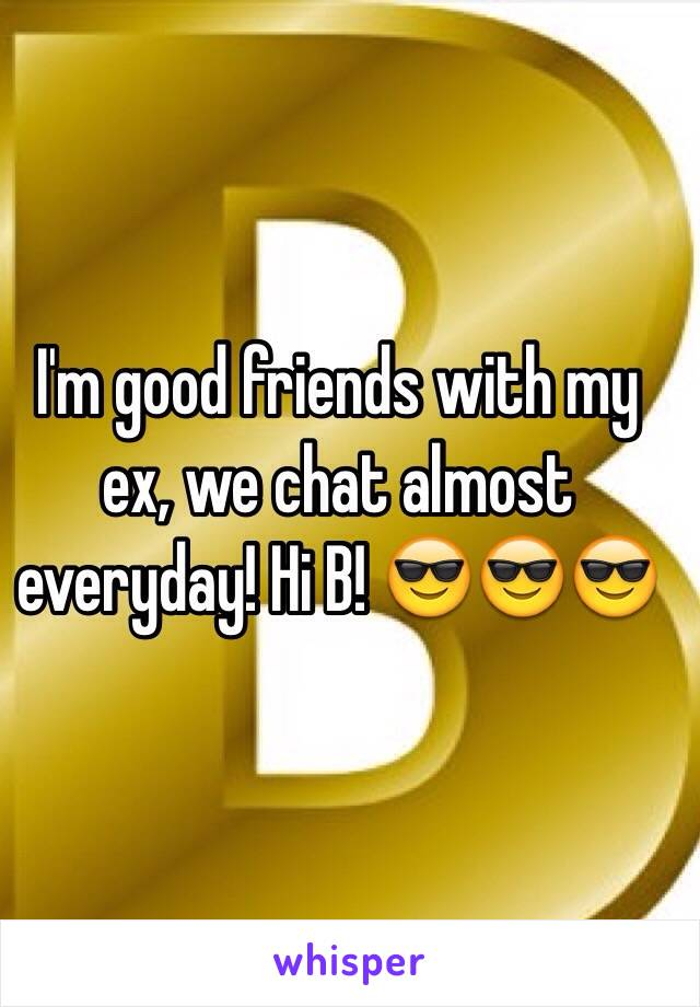 I'm good friends with my ex, we chat almost everyday! Hi B! 😎😎😎