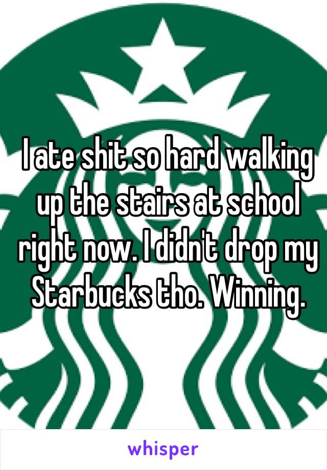 I ate shit so hard walking up the stairs at school right now. I didn't drop my Starbucks tho. Winning.