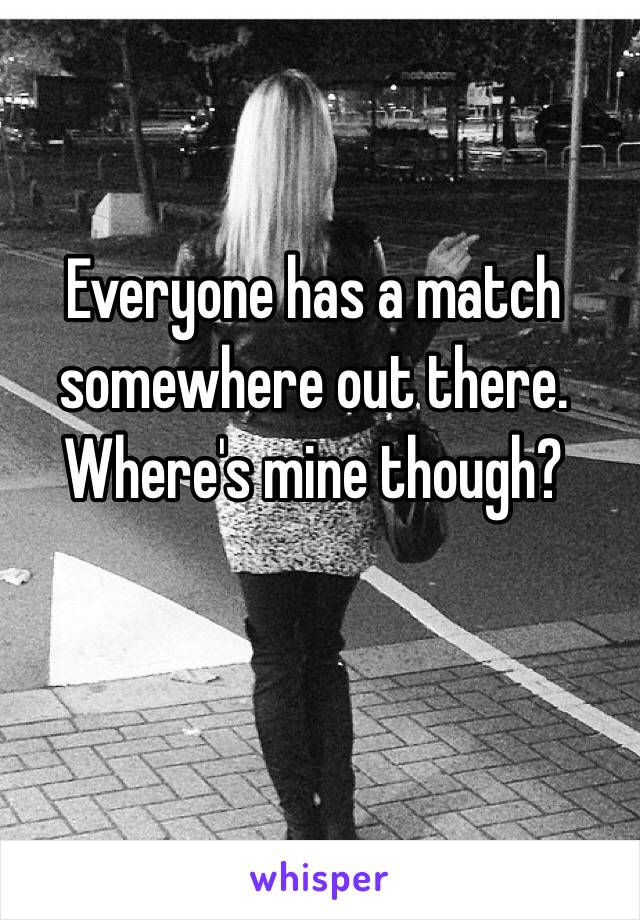 Everyone has a match somewhere out there. Where's mine though?