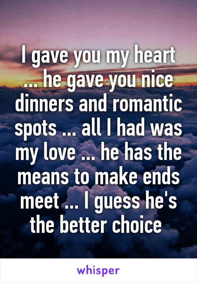 I gave you my heart ... he gave you nice dinners and romantic spots ... all I had was my love ... he has the means to make ends meet ... I guess he's the better choice