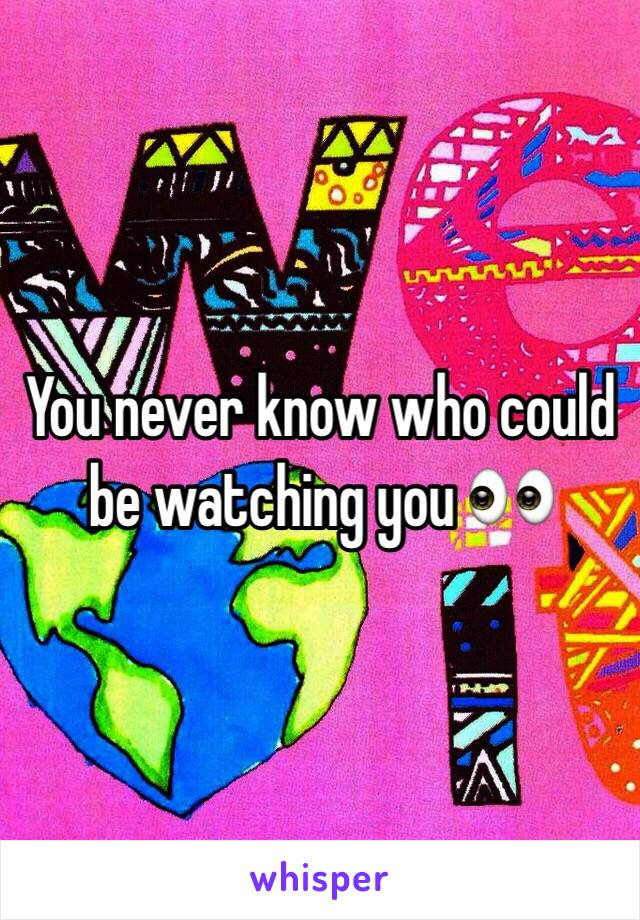You never know who could be watching you 👀