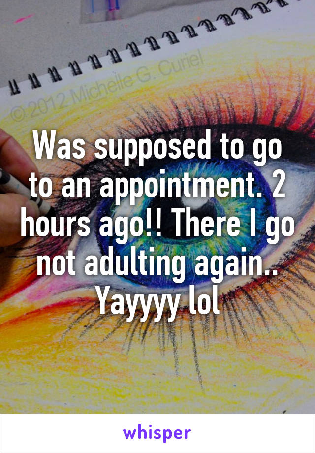 Was supposed to go to an appointment. 2 hours ago!! There I go not adulting again.. Yayyyy lol