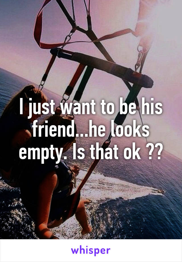 I just want to be his friend...he looks empty. Is that ok ??