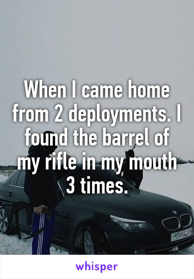 When I came home from 2 deployments. I found the barrel of my rifle in my mouth 3 times.