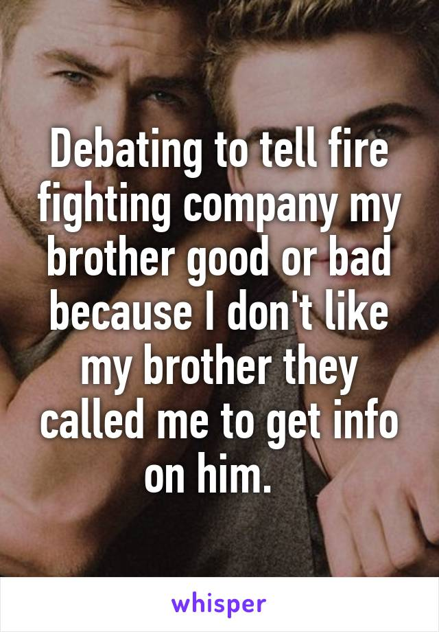 Debating to tell fire fighting company my brother good or bad because I don't like my brother they called me to get info on him.