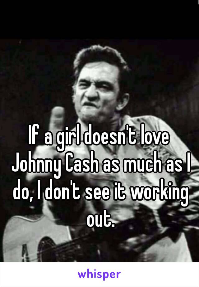 If a girl doesn't love Johnny Cash as much as I do, I don't see it working out.