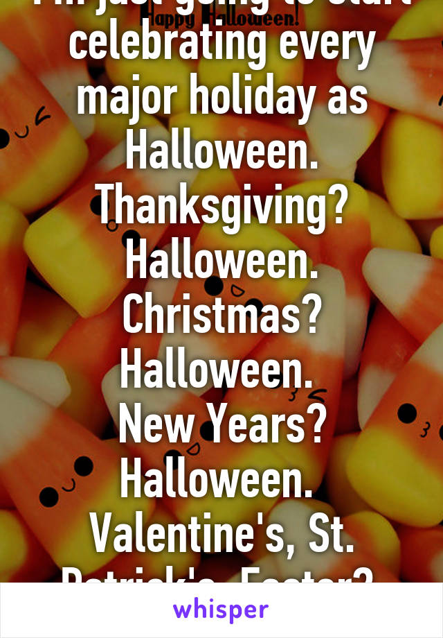 I'm just going to start celebrating every major holiday as Halloween. Thanksgiving? Halloween. Christmas? Halloween.  New Years? Halloween.  Valentine's, St. Patrick's, Easter?  All Halloween.