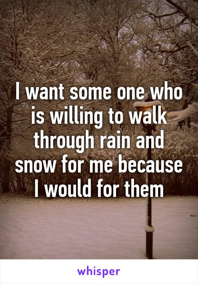 I want some one who is willing to walk through rain and snow for me because I would for them