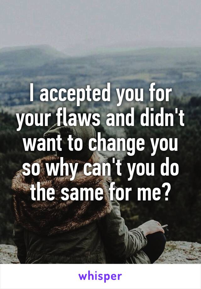 I accepted you for your flaws and didn't want to change you so why can't you do the same for me?
