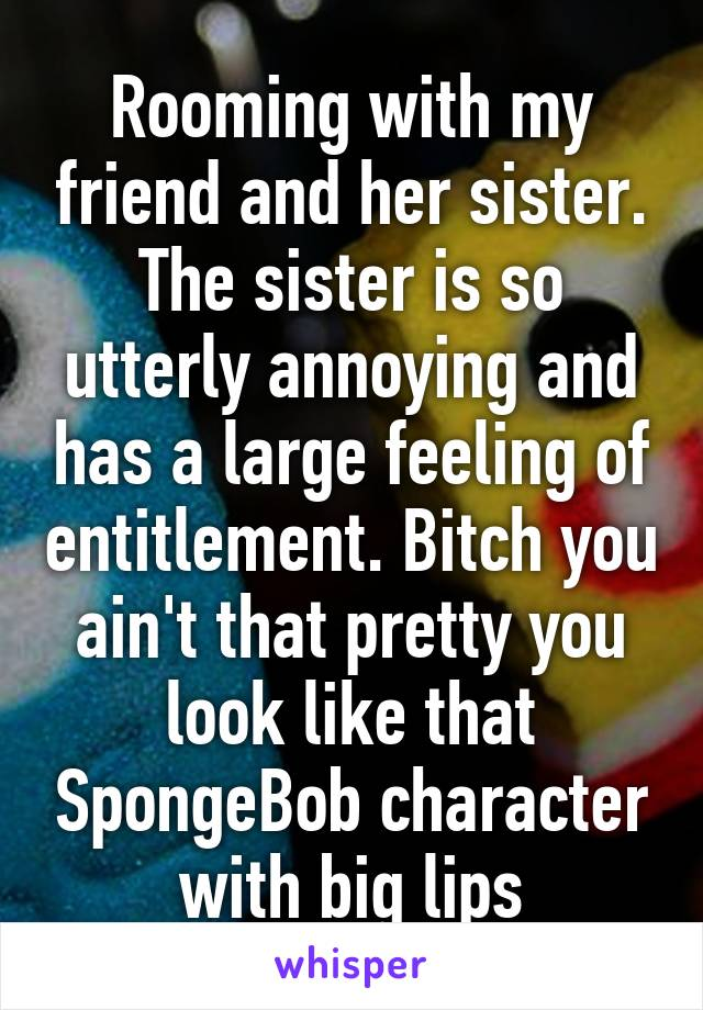 Rooming with my friend and her sister. The sister is so utterly annoying and has a large feeling of entitlement. Bitch you ain't that pretty you look like that SpongeBob character with big lips