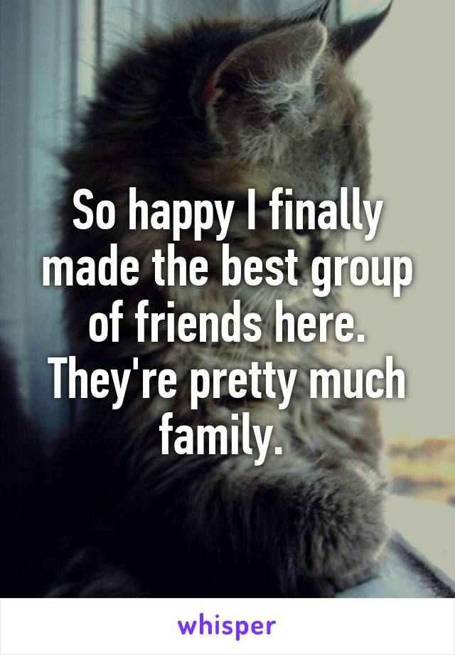 So happy I finally made the best group of friends here. They're pretty much family.
