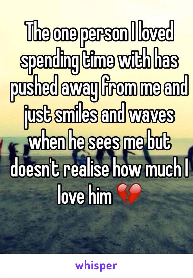 The one person I loved spending time with has pushed away from me and  just smiles and waves when he sees me but doesn't realise how much I love him 💔